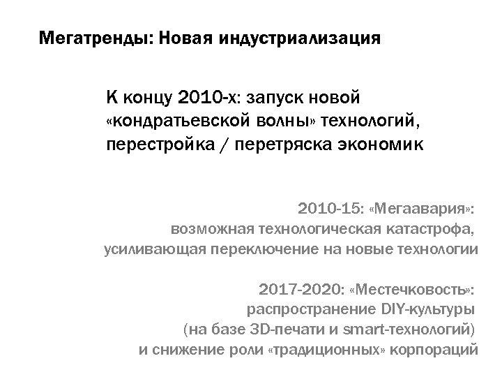 Мегатренды: Новая индустриализация К концу 2010 -х: запуск новой «кондратьевской волны» технологий, перестройка /