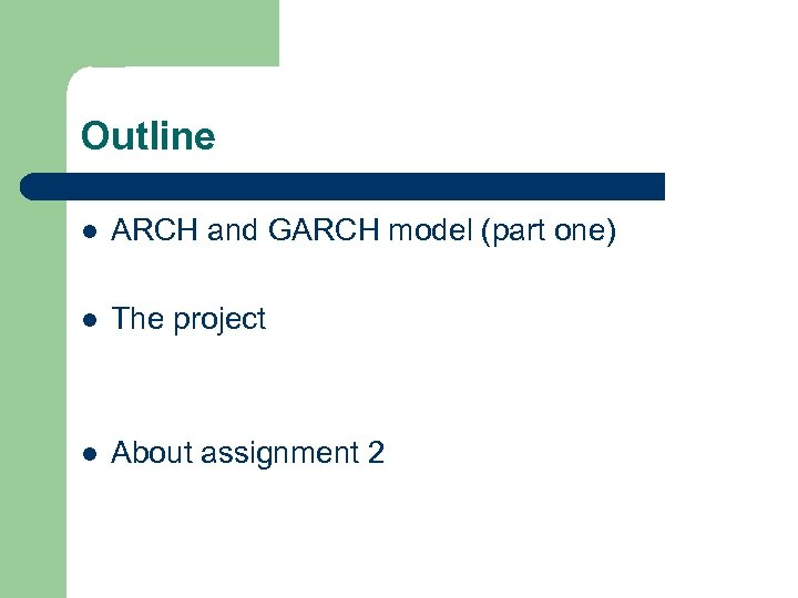 Outline l ARCH and GARCH model (part one) l The project l About assignment