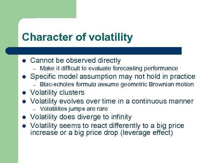 Character of volatility l Cannot be observed directly – l Specific model assumption may