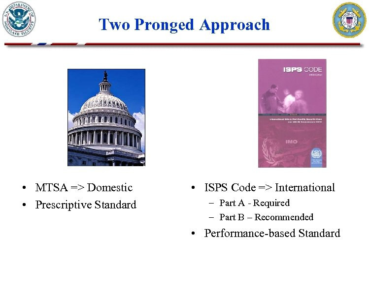 Two Pronged Approach • MTSA => Domestic • Prescriptive Standard • ISPS Code =>
