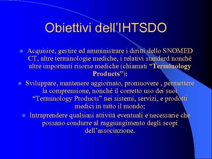 Obiettivi dell'IHTSDO Acquisire, gestire ed amministrare i diritti dello SNOMED CT, altre terminologie mediche,