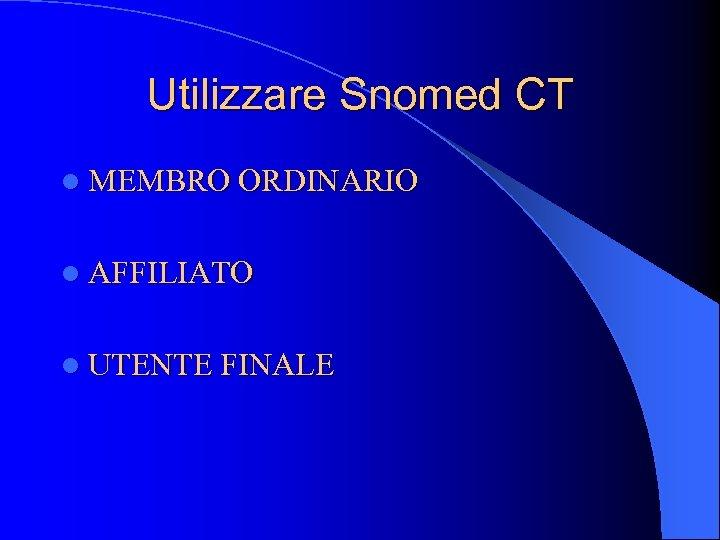 Utilizzare Snomed CT l MEMBRO ORDINARIO l AFFILIATO l UTENTE FINALE