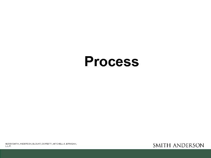 Process © 2009 SMITH, ANDERSON, BLOUNT, DORSETT, MITCHELL & JERNIGAN, L. L. P.
