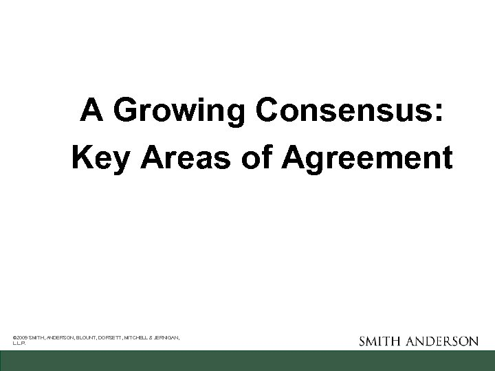 A Growing Consensus: Key Areas of Agreement © 2009 SMITH, ANDERSON, BLOUNT, DORSETT, MITCHELL