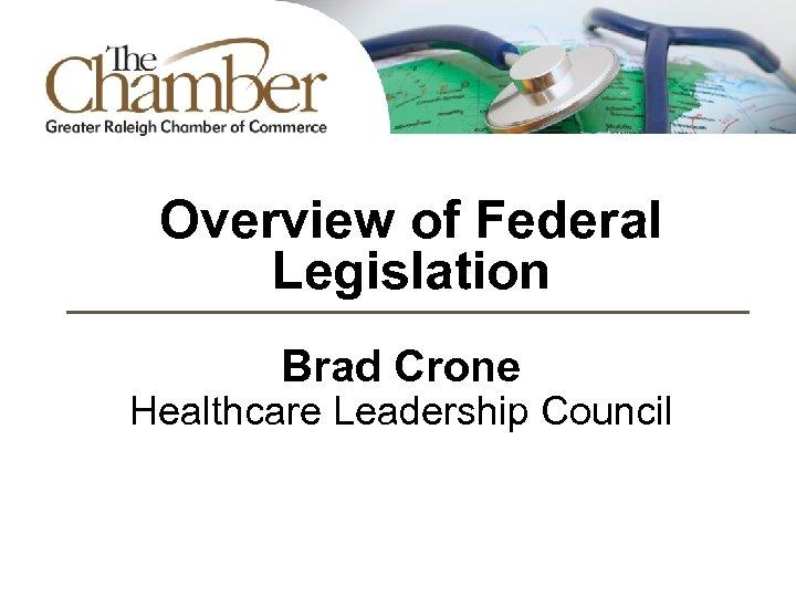 Overview of Federal Legislation Brad Crone Healthcare Leadership Council