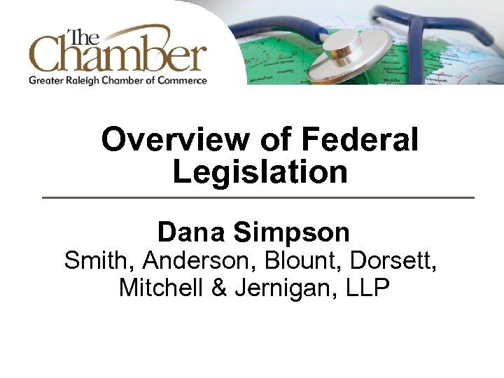 Overview of Federal Legislation Dana Simpson Smith, Anderson, Blount, Dorsett, Mitchell & Jernigan, LLP