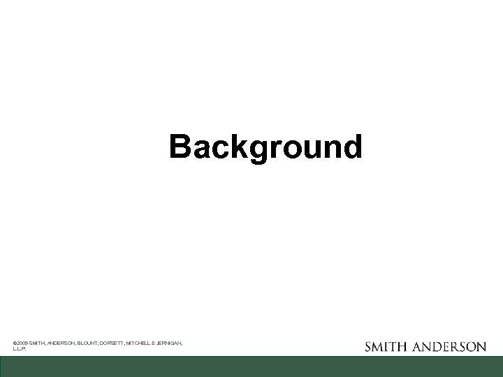 Background © 2009 SMITH, ANDERSON, BLOUNT, DORSETT, MITCHELL & JERNIGAN, L. L. P.