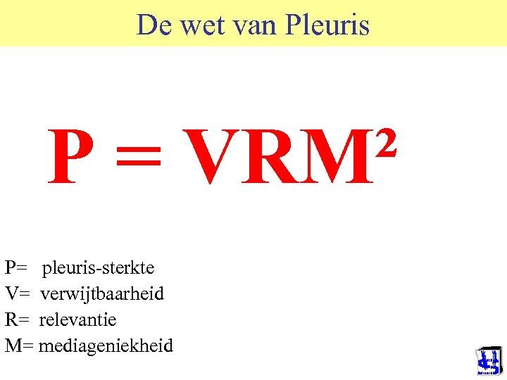 De wet van Pleuris P = VRM² P= pleuris-sterkte V= verwijtbaarheid R= relevantie M=
