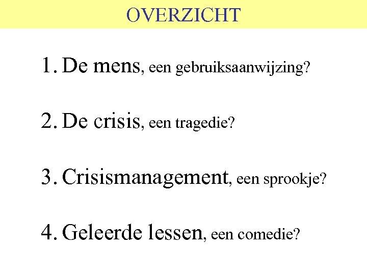 OVERZICHT 1. De mens, een gebruiksaanwijzing? 2. De crisis, een tragedie? 3. Crisismanagement, een