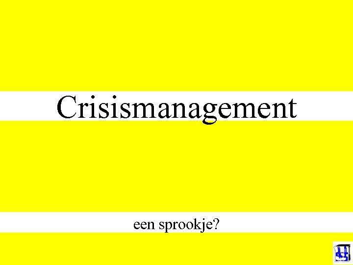 Crisismanagement een sprookje?