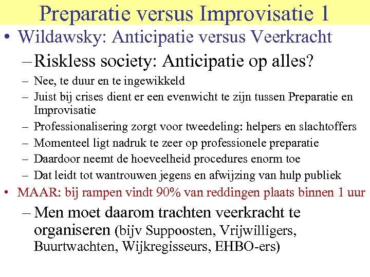Preparatie versus Improvisatie 1 • Wildawsky: Anticipatie versus Veerkracht – Riskless society: Anticipatie op
