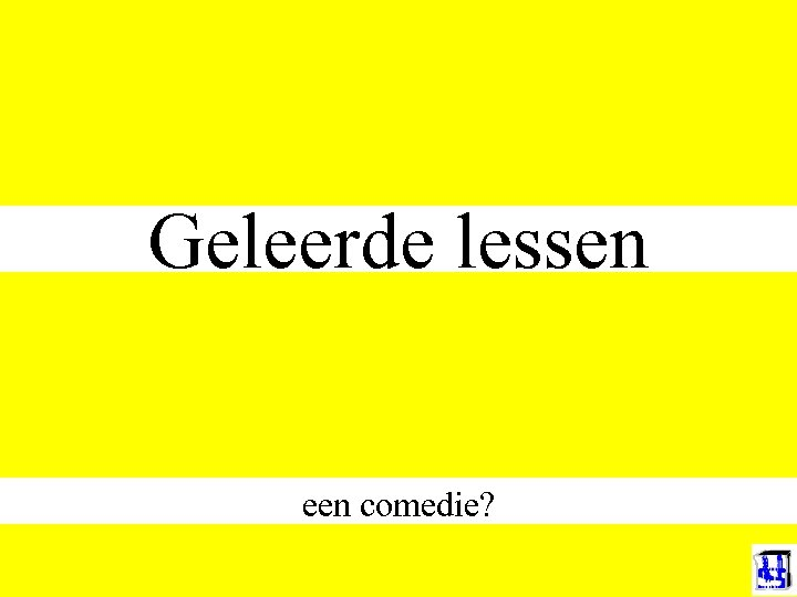 Geleerde lessen een comedie?