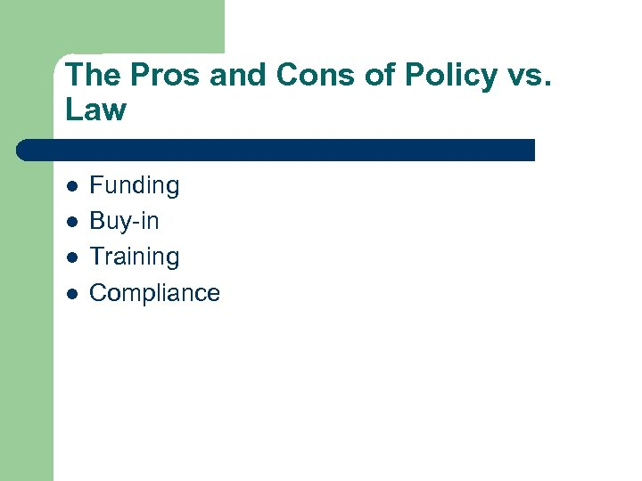 The Pros and Cons of Policy vs. Law l l Funding Buy-in Training Compliance
