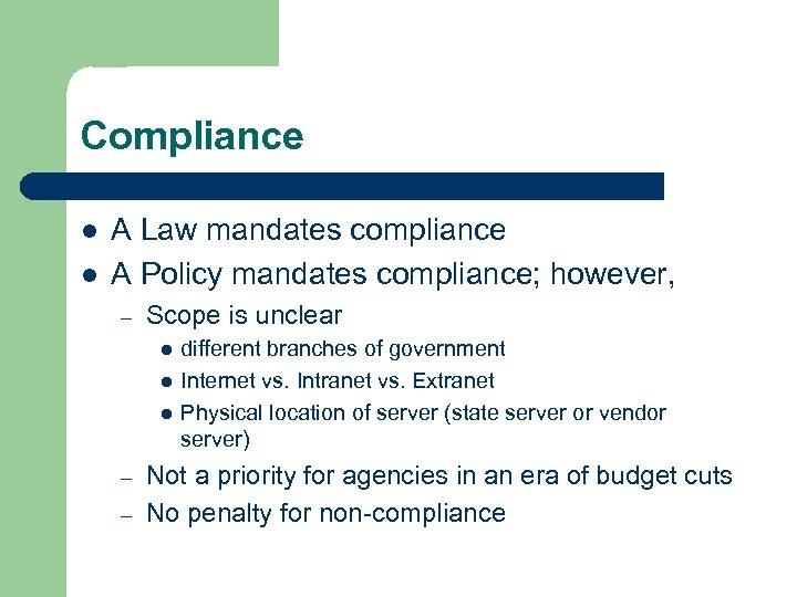 Compliance l l A Law mandates compliance A Policy mandates compliance; however, – Scope