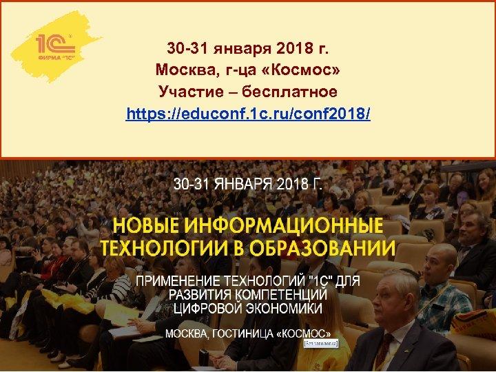 30 -31 января 2018 г. Москва, г-ца «Космос» Участие – бесплатное https: //educonf. 1