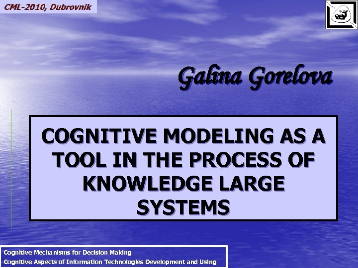 CML-2010, Dubrovnik Galina Gorelova COGNITIVE MODELING AS A TOOL IN THE PROCESS OF KNOWLEDGE