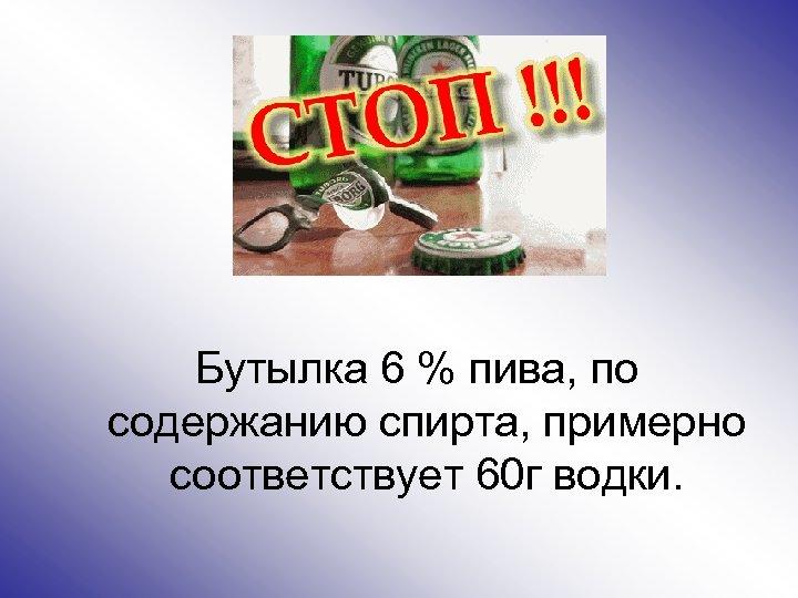 Бутылка 6 % пива, по содержанию спирта, примерно соответствует 60 г водки.