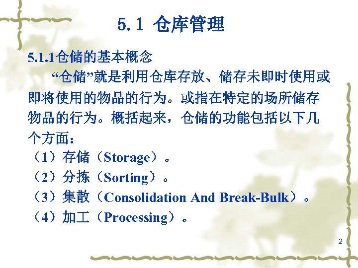 """5. 1 仓库管理 5. 1. 1仓储的基本概念 """"仓储""""就是利用仓库存放、储存未即时使用或 即将使用的物品的行为。或指在特定的场所储存 物品的行为。概括起来,仓储的功能包括以下几 个方面: (1)存储(Storage)。 (2)分拣(Sorting)。 (3)集散(Consolidation And"""