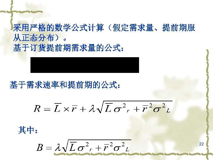 采用严格的数学公式计算(假定需求量、提前期服 从正态分布)。 基于订货提前期需求量的公式: 基于需求速率和提前期的公式: 其中: 22