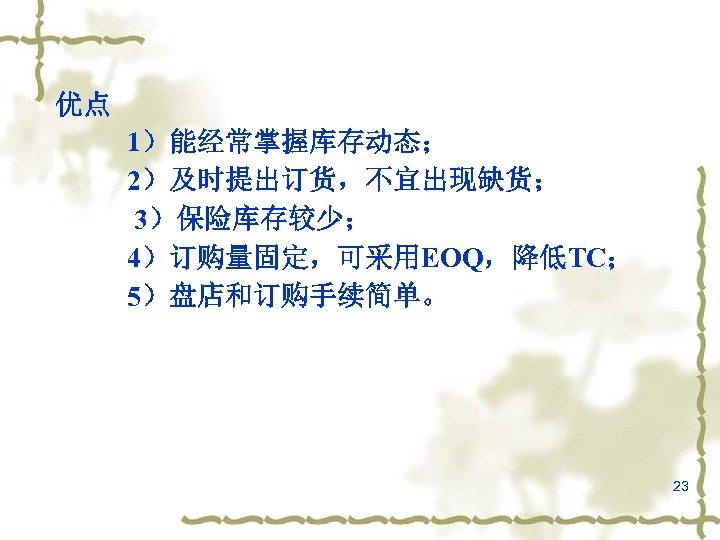 优点 1)能经常掌握库存动态; 2)及时提出订货,不宜出现缺货; 3)保险库存较少; 4)订购量固定,可采用EOQ,降低TC; 5)盘店和订购手续简单。 23