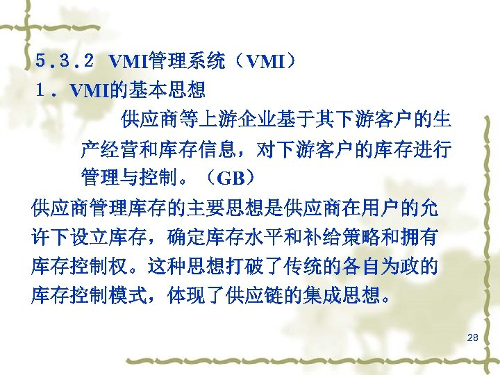 5. 3. 2 VMI管理系统(VMI) 1.VMI的基本思想 供应商等上游企业基于其下游客户的生 产经营和库存信息,对下游客户的库存进行 管理与控制。(GB) 供应商管理库存的主要思想是供应商在用户的允 许下设立库存,确定库存水平和补给策略和拥有 库存控制权。这种思想打破了传统的各自为政的 库存控制模式,体现了供应链的集成思想。 28