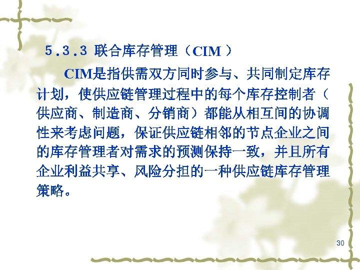5. 3. 3 联合库存管理(CIM ) CIM是指供需双方同时参与、共同制定库存 计划,使供应链管理过程中的每个库存控制者( 供应商、制造商、分销商)都能从相互间的协调 性来考虑问题,保证供应链相邻的节点企业之间 的库存管理者对需求的预测保持一致,并且所有 企业利益共享、风险分担的一种供应链库存管理 策略。 30