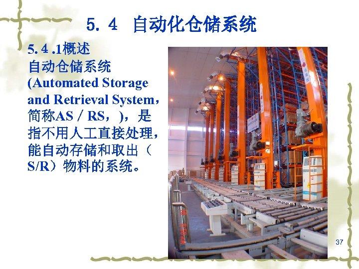 5. 4 自动化仓储系统 5. 4. 1概述 自动仓储系统 (Automated Storage and Retrieval System, 简称AS/RS,),是 指不用人
