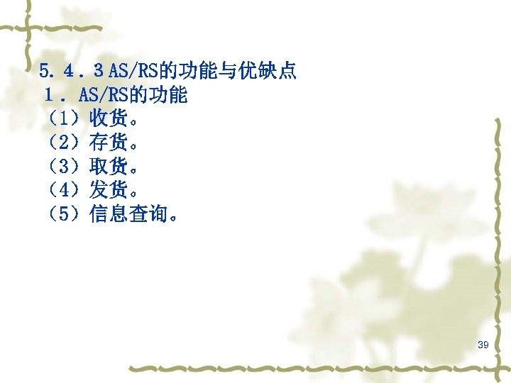 5. 4. 3 AS/RS的功能与优缺点 1.AS/RS的功能 (1)收货。 (2)存货。 (3)取货。 (4)发货。 (5)信息查询。 39