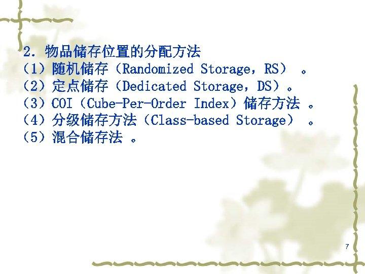 2.物品储存位置的分配方法 (1)随机储存(Randomized Storage,RS) 。 (2)定点储存(Dedicated Storage,DS)。 (3)COI(Cube-Per-Order Index)储存方法 。 (4)分级储存方法(Class-based Storage) 。 (5)混合储存法 。