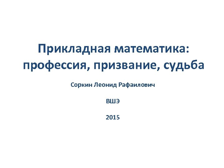 Прикладная математика: профессия, призвание, судьба Соркин Леонид Рафаилович ВШЭ 2015
