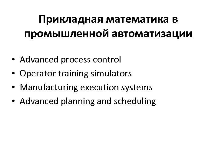 Прикладная математика в промышленной автоматизации • • Advanced process control Operator training simulators Manufacturing