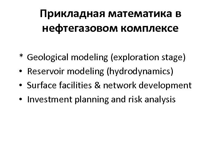 Прикладная математика в нефтегазовом комплексе * • • • Geological modeling (exploration stage) Reservoir
