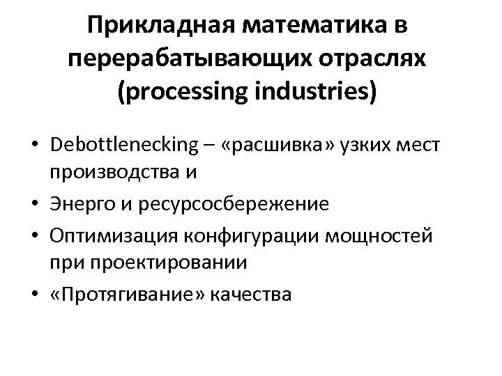 Прикладная математика в перерабатывающих отраслях (processing industries) • Debottlenecking – «расшивка» узких мест производства