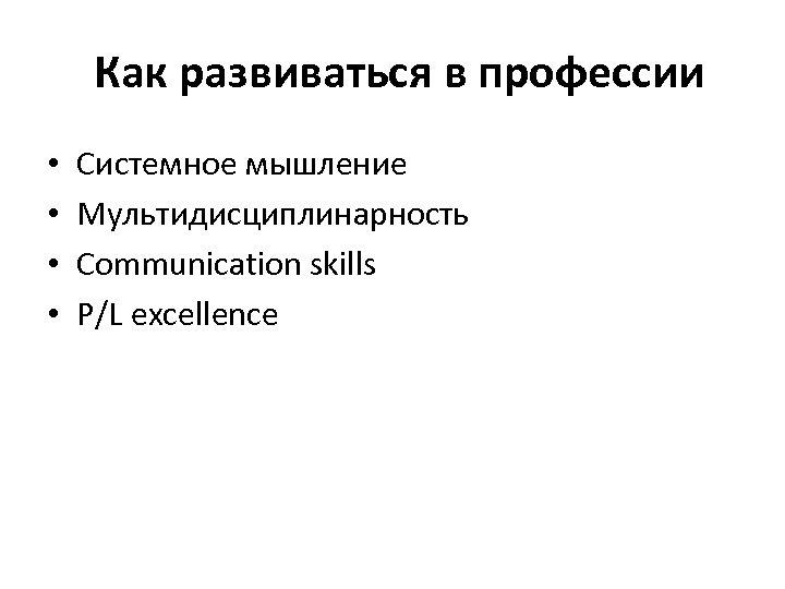 Как развиваться в профессии • • Системное мышление Мультидисциплинарность Communication skills P/L excellence