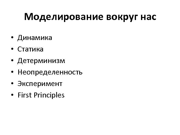 Моделирование вокруг нас • • • Динамика Статика Детерминизм Неопределенность Эксперимент First Principles