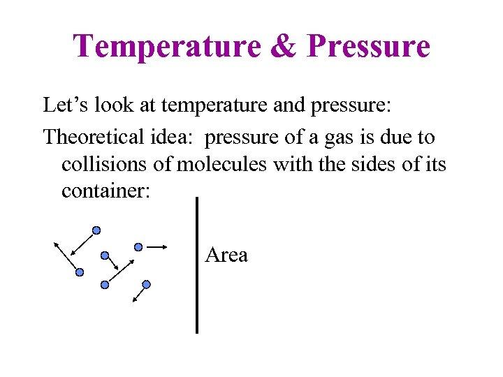 Temperature & Pressure Let's look at temperature and pressure: Theoretical idea: pressure of a
