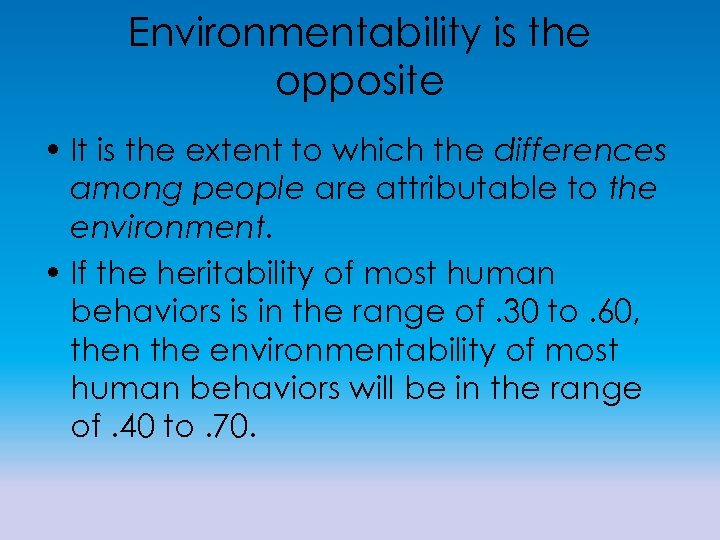 Environmentability is the opposite • It is the extent to which the differences among