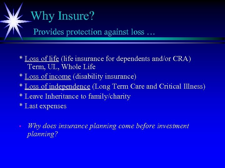 Why Insure? Provides protection against loss … * Loss of life (life insurance for