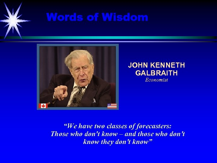 """Words of Wisdom JOHN KENNETH GALBRAITH Economist """"We have two classes of forecasters: Those"""