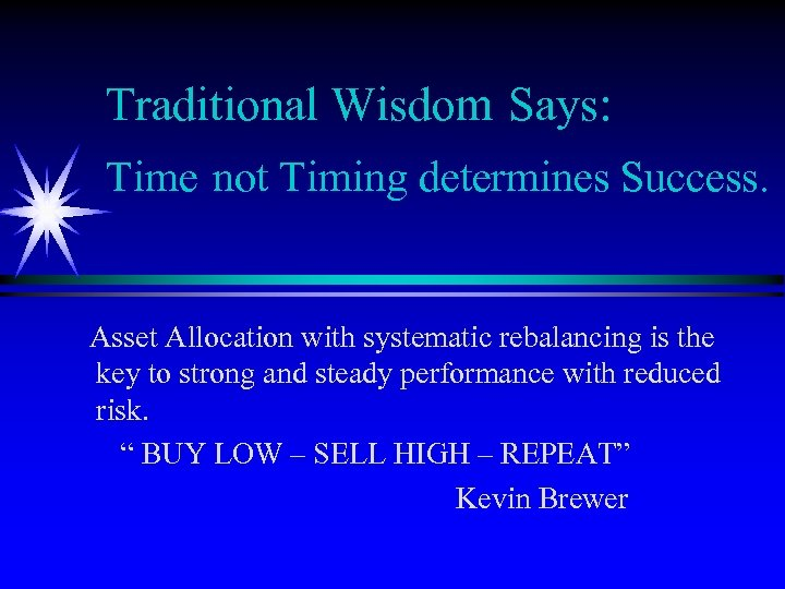 Traditional Wisdom Says: Time not Timing determines Success. Asset Allocation with systematic rebalancing is