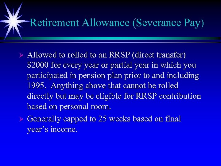 Retirement Allowance (Severance Pay) Ø Ø Allowed to rolled to an RRSP (direct transfer)