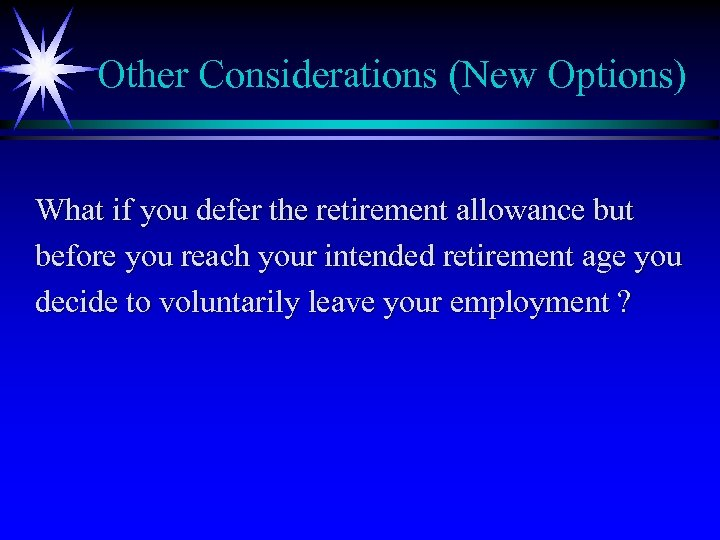 Other Considerations (New Options) What if you defer the retirement allowance but before you