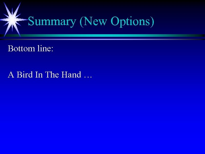 Summary (New Options) Bottom line: A Bird In The Hand …