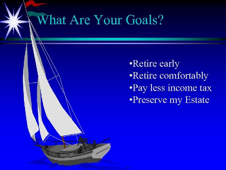 What Are Your Goals? • Retire early • Retire comfortably • Pay less income