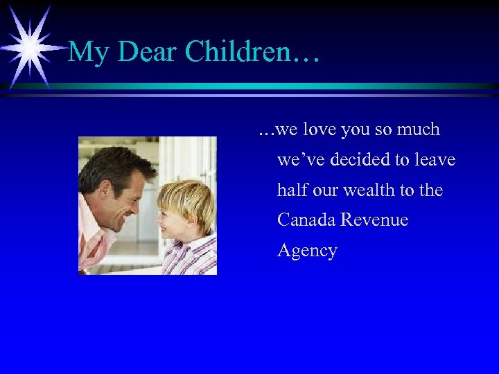 My Dear Children… …we love you so much we've decided to leave half our