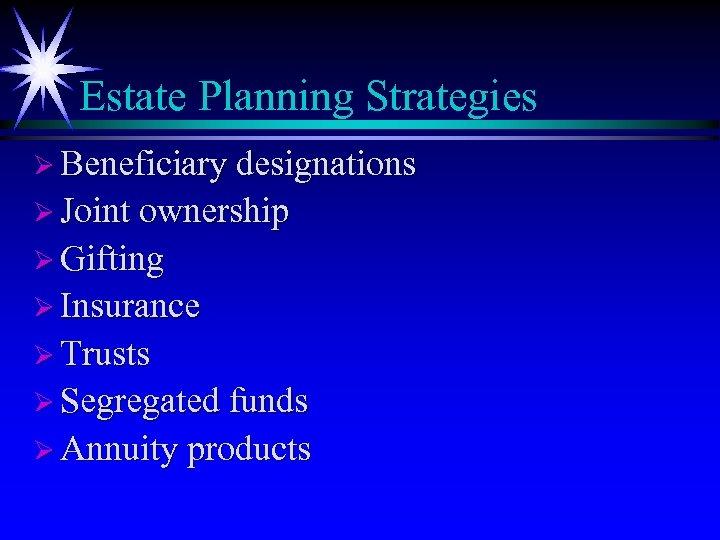 Estate Planning Strategies Ø Beneficiary designations Ø Joint ownership Ø Gifting Ø Insurance Ø