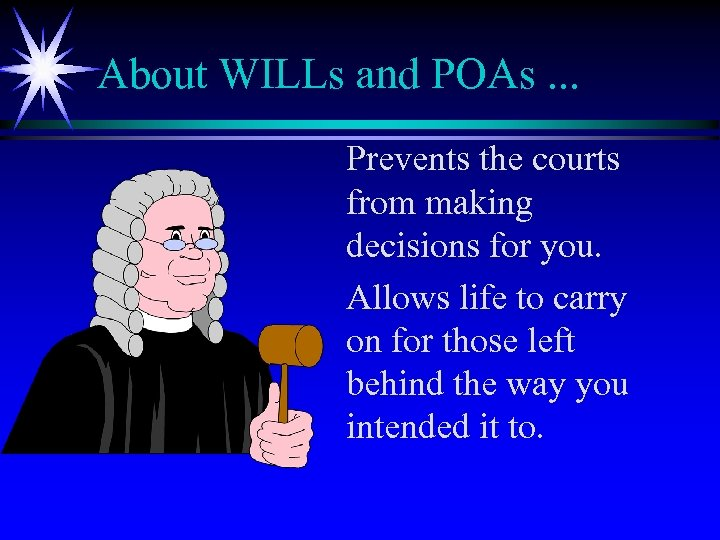 About WILLs and POAs. . . Prevents the courts from making decisions for you.
