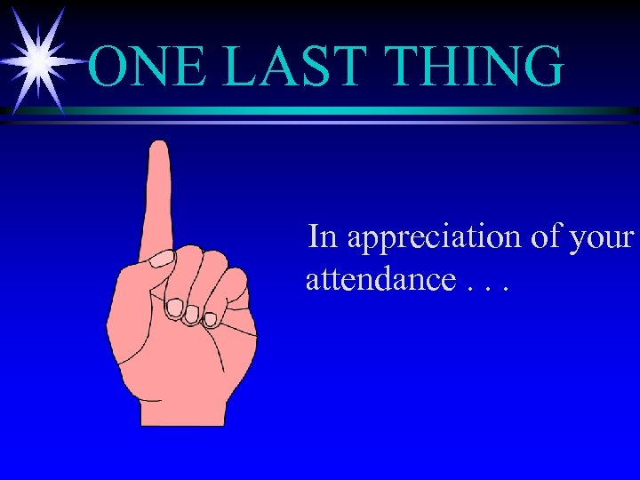 ONE LAST THING In appreciation of your attendance. . .