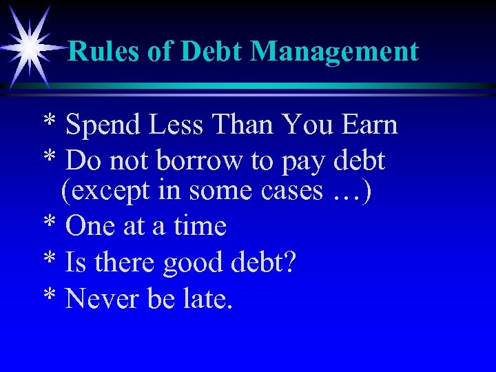 Rules of Debt Management * Spend Less Than You Earn * Do not borrow