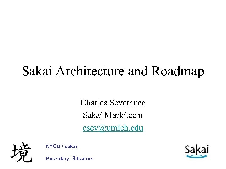 Sakai Architecture and Roadmap Charles Severance Sakai Markitecht csev@umich. edu KYOU / sakai Boundary,